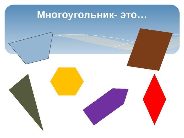Многоугольник- это…
