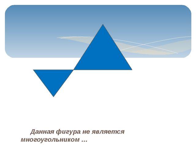 Данная фигура не является многоугольником …