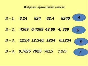 В – 1. 8,24 824 82,4 8240 В – 2. 4369 0,4369 43,69 4, 369 В – 3. 123,4 12,340