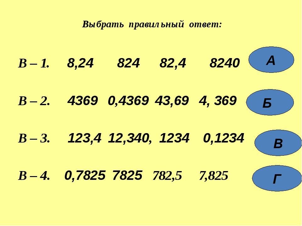 В – 1. 8,24 824 82,4 8240 В – 2. 4369 0,4369 43,69 4, 369 В – 3. 123,4 12,340...