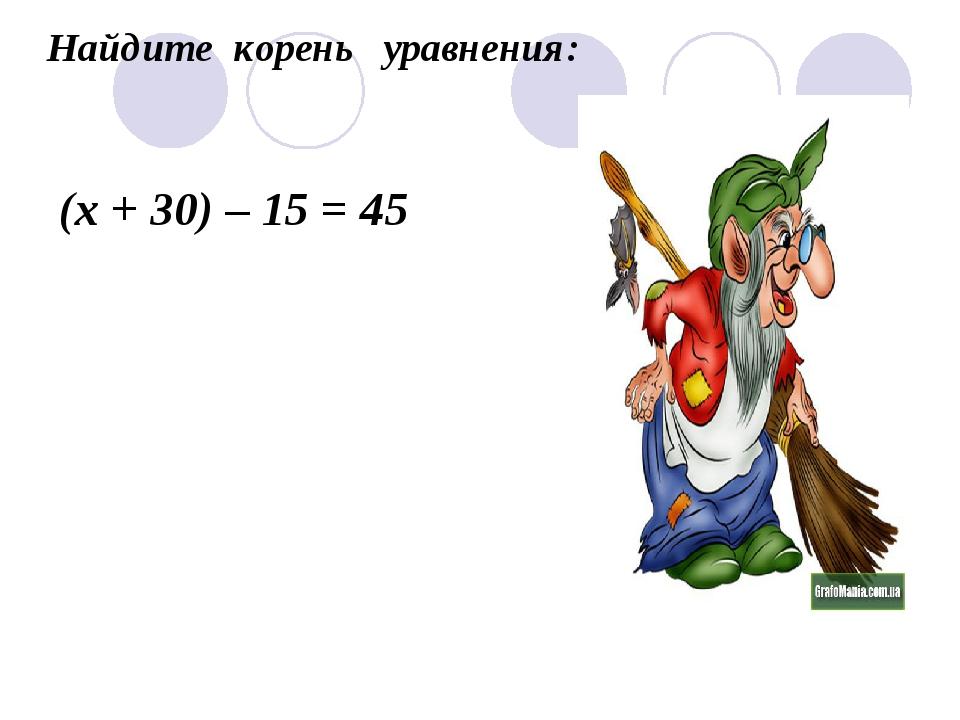 Найдите корень уравнения: (х + 30) – 15 = 45