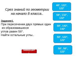 Срез знаний по геометрии на начало 8 класса.. 48°, 122°, 122° 58°, 132°, 132