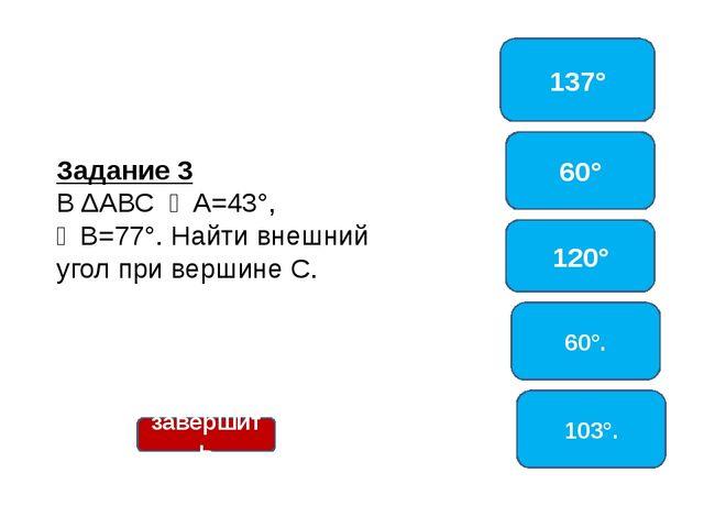 Задание 3 ВΔАВС ∠А=43°, ∠В=77°. Найти внешний угол при вершине С. 137° 60°...