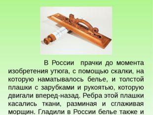 В России прачки до момента изобретения утюга, с помощью скалки, на которую н