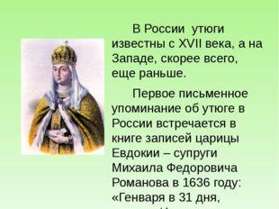 В России утюги известны с XVII века, а на Западе, скорее всего, еще раньше.