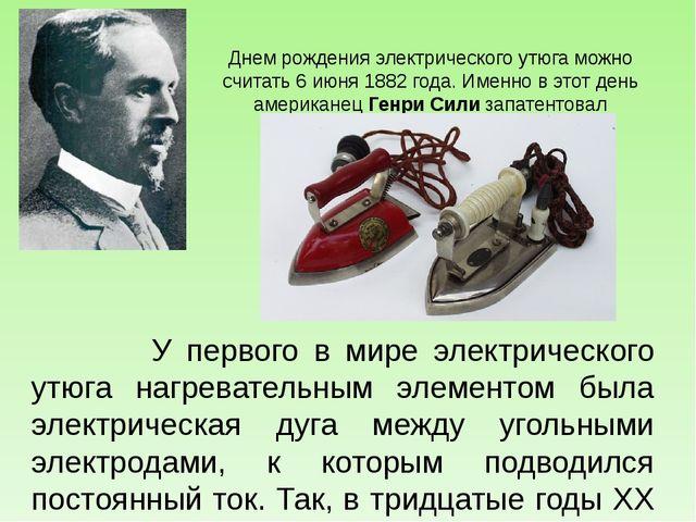 Днем рождения электрического утюга можно считать 6 июня 1882 года. Именно в э...