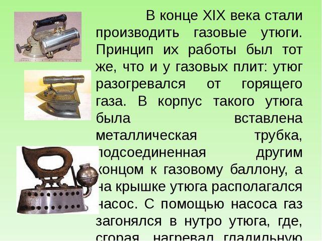 В конце XIX века стали производить газовые утюги. Принцип их работы был тот...