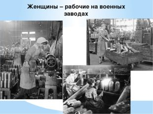 Женщины – рабочие на военных заводах