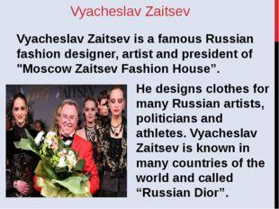 Vyacheslav Zaitsev Vyacheslav Zaitsev is a famous Russian fashion designer, a