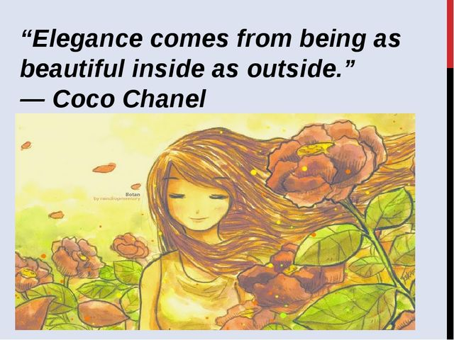 """Elegance comes from being as beautiful inside as outside.""  ― Coco Chanel"
