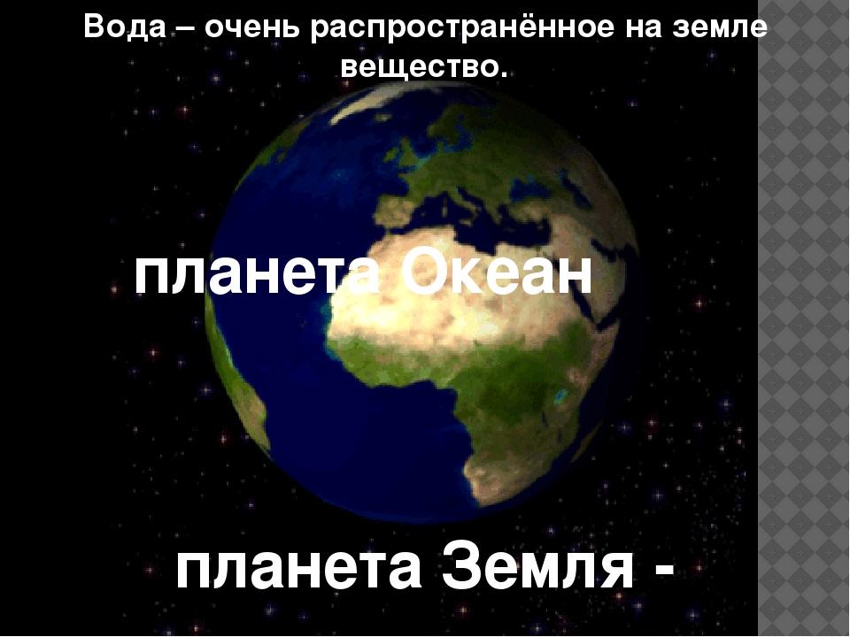 Вода – очень распространённое на земле вещество. планета Земля - планета Океан