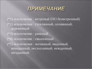 (*1) исключение : ветреный (НО безветренный) (*2) исключения : стеклянный, ол