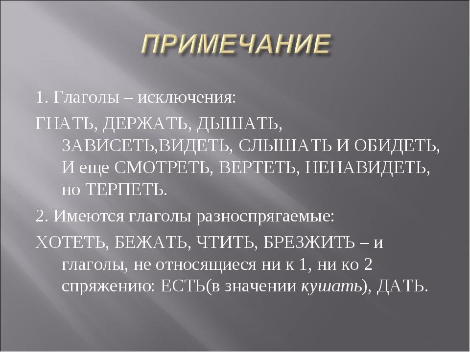 1. Глаголы – исключения: ГНАТЬ, ДЕРЖАТЬ, ДЫШАТЬ, ЗАВИСЕТЬ,ВИДЕТЬ, СЛЫШАТЬ И О...