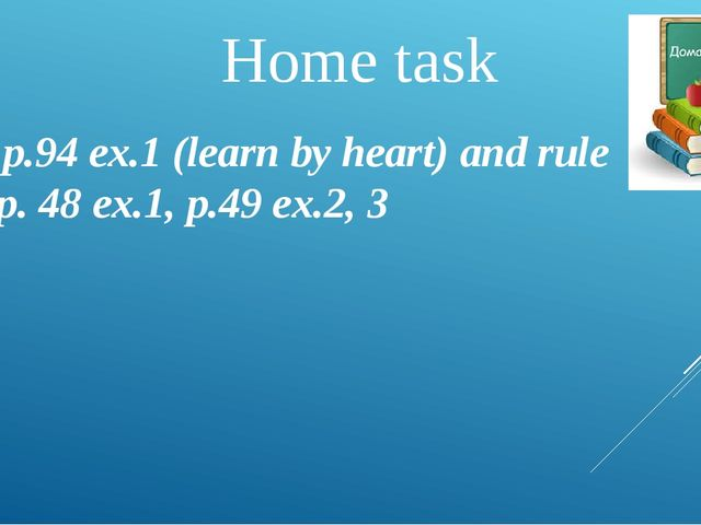 Home task S.B. p.94 ex.1 (learn by heart) and rule WB p. 48 ex.1, p.49 ex.2, 3