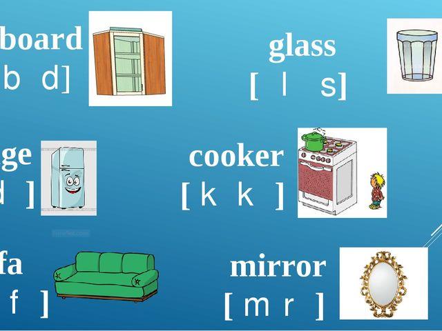 cupboard [kʌbəd] fridge [frɪdʒ] glass [ɡlɑːs] cooker [ˈkʊkə] sofa [ˈsəʊfə] mi...