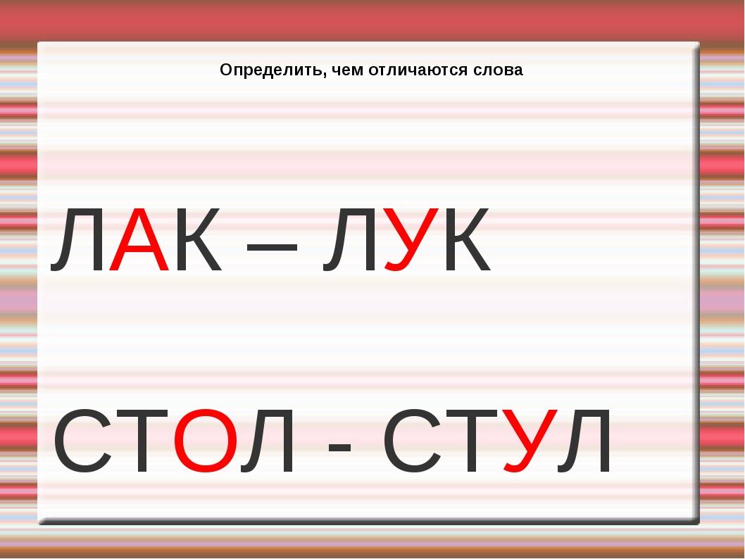 Определить, чем отличаются слова ЛАК – ЛУК СТОЛ - СТУЛ