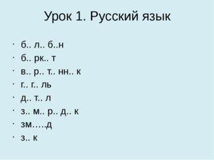 Урок 1. Русский язык б.. л.. б..н  б.. рк.. т в.. р.. т.. нн.. к  г.. г..