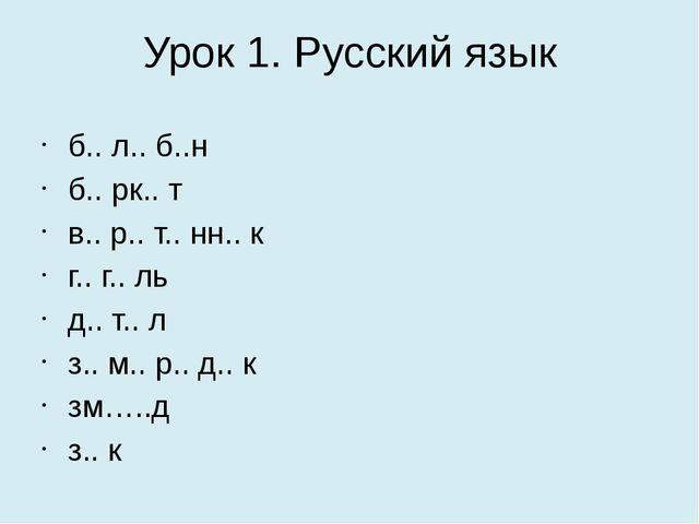 Урок 1. Русский язык б.. л.. б..н  б.. рк.. т в.. р.. т.. нн.. к  г.. г.....