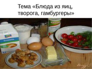 Тема «Блюда из яиц, творога, гамбургеры»