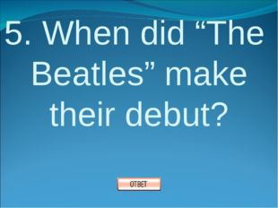 """5. When did """"The Beatles"""" make their debut?"""