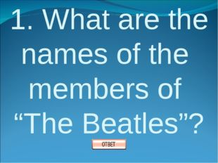 """1. What are the names of the members of """"The Beatles""""?"""