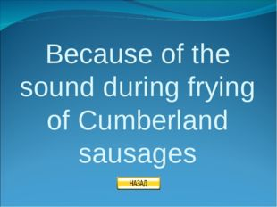 Because of the sound during frying of Cumberland sausages