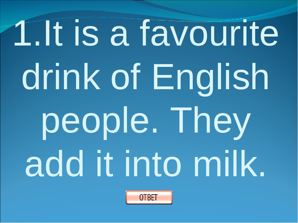 1.It is a favourite drink of English people. They add it into milk.