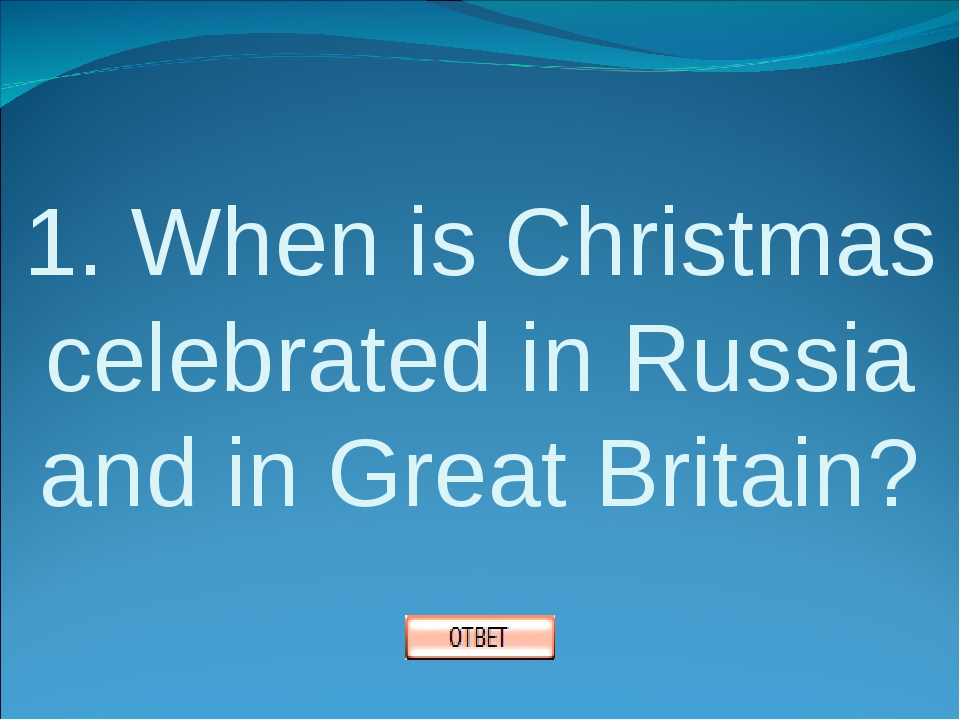 1. When is Christmas celebrated in Russia and in Great Britain?