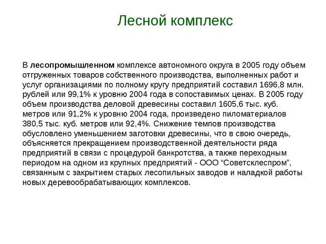 Лесной комплекс В лесопромышленном комплексе автономного округа в 2005 году...