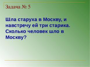 Задача № 5 Шла старуха в Москву, и навстречу ей три старика. Сколько человек