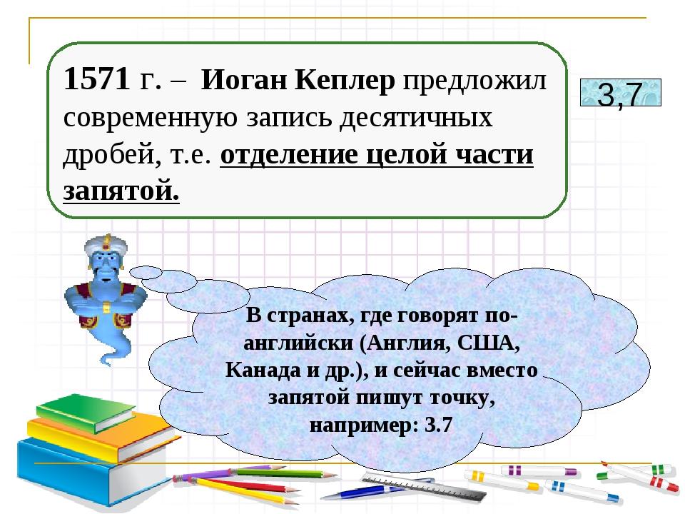 1571 г. – Иоган Кеплер предложил современную запись десятичных дробей, т.е. о...