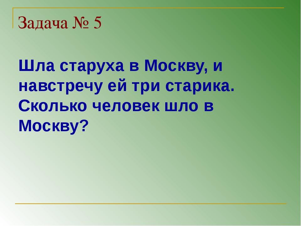 Задача № 5 Шла старуха в Москву, и навстречу ей три старика. Сколько человек...