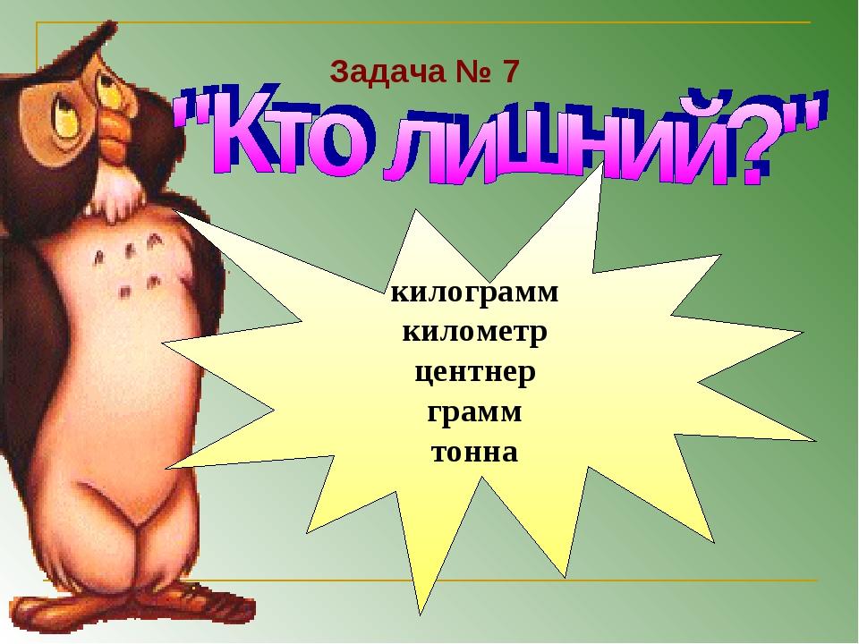 килограмм километр центнер грамм тонна Задача № 7