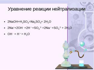 Уравнение реакции нейтрализации 2NaOH+H2SO4=Na2SO4+ 2H2О 2Na++2OH - +2H + +SO