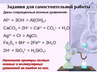 Задания для самостоятельной работы Аl3+ + ЗОН- = Аl(ОН)3↓ СаСO3 + 2Н+ = Са2+