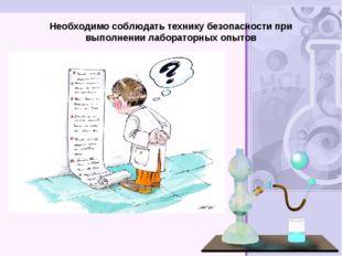 Необходимо соблюдать технику безопасности при выполнении лабораторных опытов