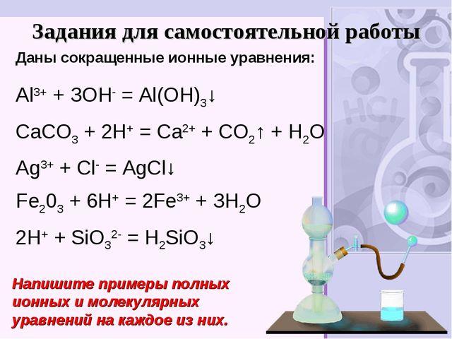 Задания для самостоятельной работы Аl3+ + ЗОН- = Аl(ОН)3↓ СаСO3 + 2Н+ = Са2+...