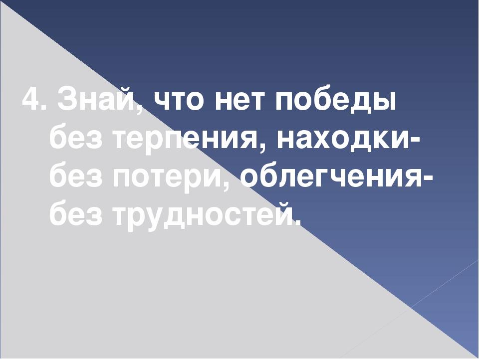 4. Знай, что нет победы без терпения, находки- без потери, облегчения- без тр...