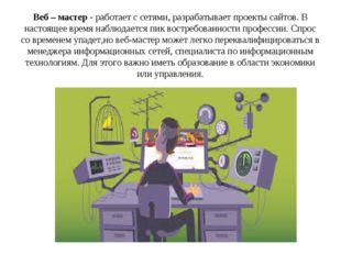 Веб – мастер - работает с сетями, разрабатывает проекты сайтов. В настоящее в