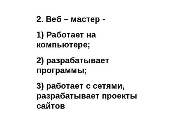 2. Веб – мастер - 1) Работает на компьютере; 2) разрабатывает программы; 3) р...