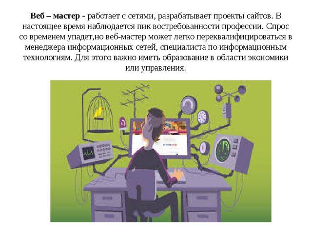 Веб – мастер - работает с сетями, разрабатывает проекты сайтов. В настоящее в...