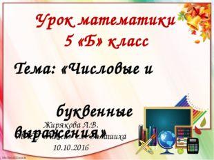 Тема: «Числовые и буквенные выражения» Урок математики 5 «Б» класс Жирякова Л