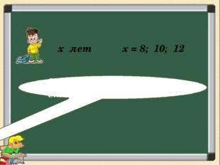 x лет ? лет , на 5 лет старше х = 8; 10; 12