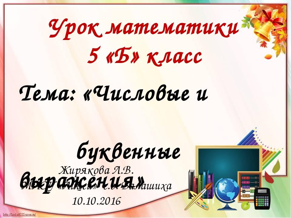 Тема: «Числовые и буквенные выражения» Урок математики 5 «Б» класс Жирякова Л...