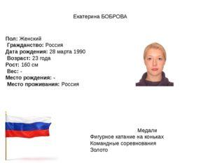 Екатерина БОБРОВА Пол:Женский Гражданство:Россия Дата рождения:28 марта 1