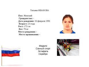 Татьяна ИВАНОВА Пол:Женский Гражданство:- Дата рождения:16 февраля 1991