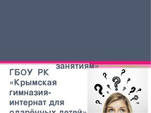 Занятие 2 «Как лучше подготовиться к занятиям» ГБОУ РК «Крымская гимназия-инт