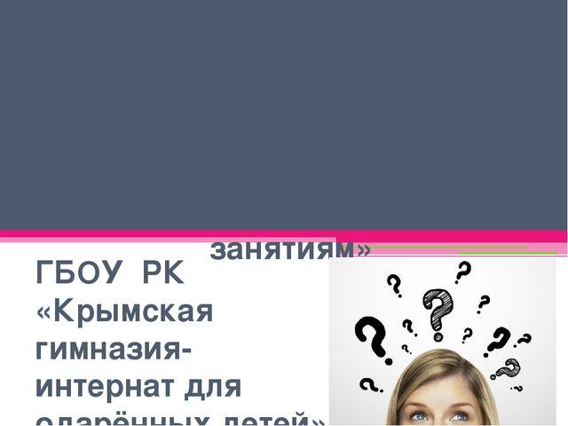 Занятие 2 «Как лучше подготовиться к занятиям» ГБОУ РК «Крымская гимназия-инт...