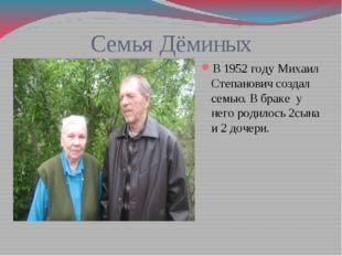 Семья Дёминых В 1952 году Михаил Степанович создал семью. В браке у него роди