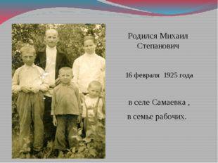 Родился Михаил Степанович 16 февраля 1925 года в селе Самаевка , в семье рабо